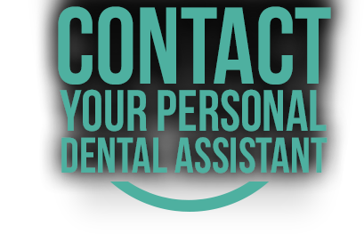 Contact your personal dental assistant